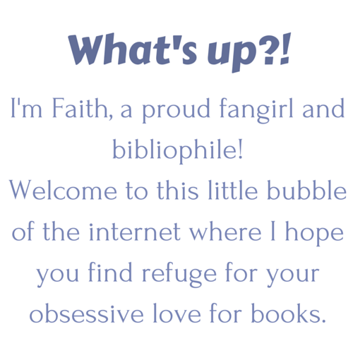 What's up-! I'm Faith and welcome to this little bubble of the internet where I hope you find refuge for your obsessive love for books. (2)